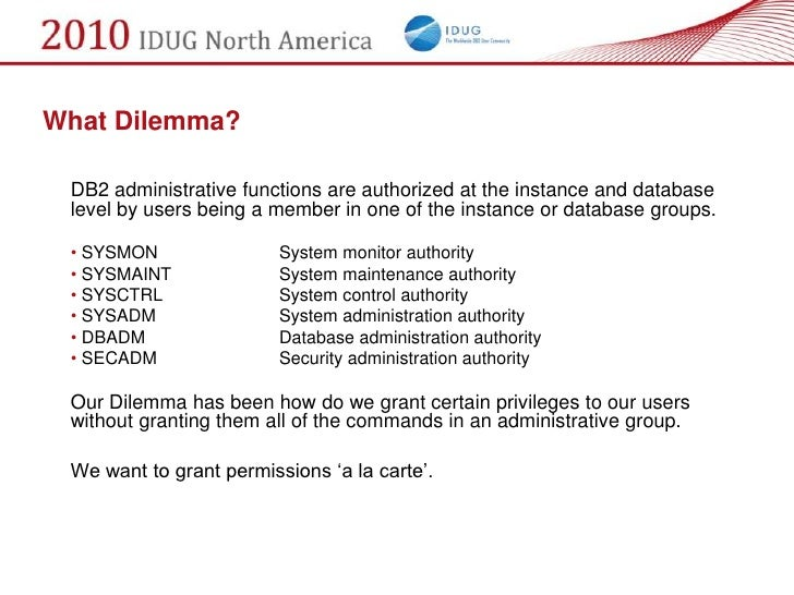 What Dilemma?   DB2 administrative functions are authorized at the instance and database  level by users being a member in...