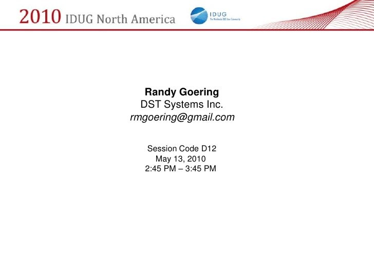 Randy Goering   DST Systems Inc. rmgoering@gmail.com    Session Code D12      May 13, 2010   2:45 PM – 3:45 PM