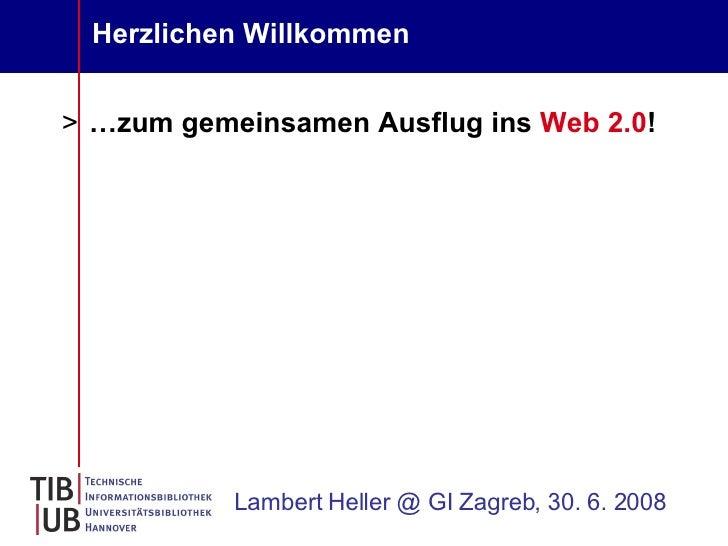 Herzlichen Willkommen <ul><li>… zum gemeinsamen Ausflug ins  Web 2.0 ! </li></ul>Lambert Heller @ GI Zagreb, 30. 6. 2008