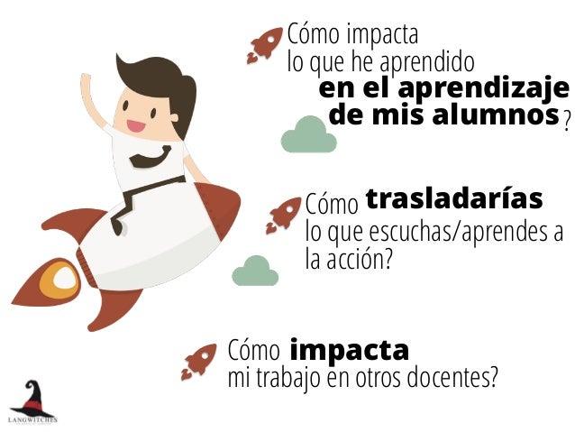 Cómo impacta lo que he aprendido Cómo  mi trabajo en otros docentes? Cómo lo que escuchas/aprendes a la acción? impacta t...