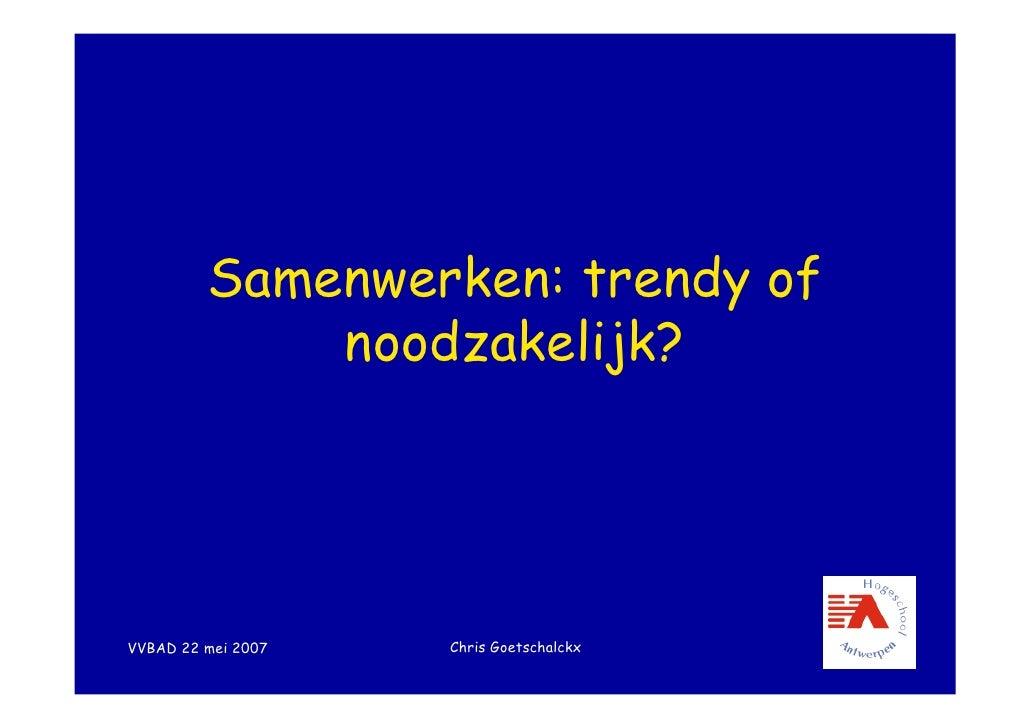Samenwerken: trendy of              noodzakelijk?                         Chris Goetschalckx VVBAD 22 mei 2007
