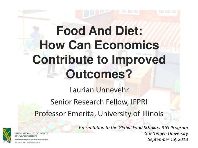 Food And Diet: How Can Economics Contribute to Improved Outcomes? Laurian Unnevehr Senior Research Fellow, IFPRI Professor...