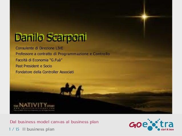 Dal business model canvas al business plan Danilo Scarponi 1 / 15 Il business plan Consulente di Direzione LIVE Professore...