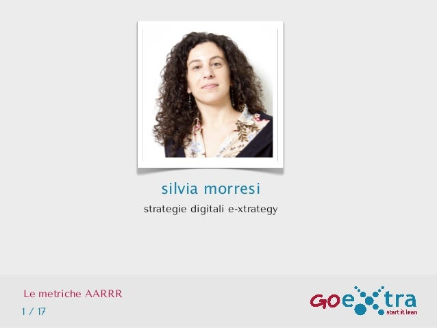 silvia morresi strategie digitali e-xtrategy Le metriche AARRR 1 / 17