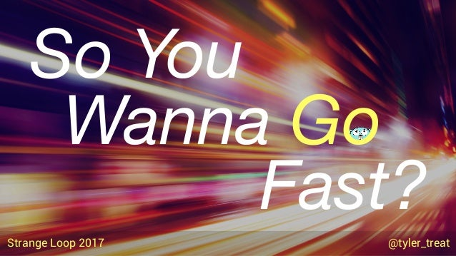 Wanna Go So You Fast? Strange Loop 2017 @tyler_treat