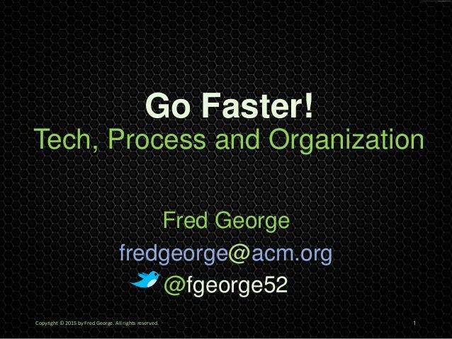 Go Faster! Tech, Process and Organization Fred George fredgeorge@acm.org @fgeorge52 Copyright © 2015 by Fred George. All r...