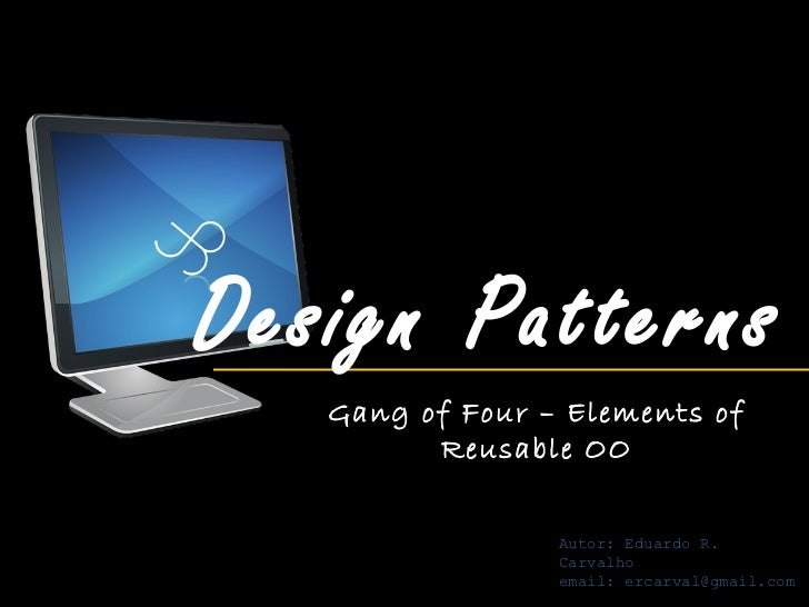Design Patterns   Gang of Four – Elements of         Reusable OO                 Autor: Eduardo R.                 Carvalh...