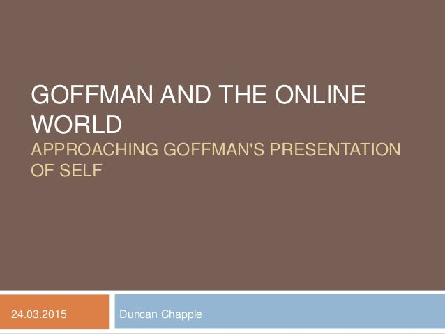 GOFFMAN AND THE ONLINE WORLD APPROACHING GOFFMAN'S PRESENTATION OF SELF Duncan Chapple24.03.2015