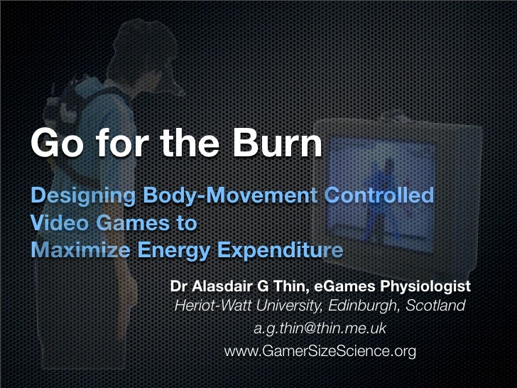 Go for the Burn Designing Body-Movement Controlled Video Games to Maximize Energy Expenditure            Dr Alasdair G Thi...