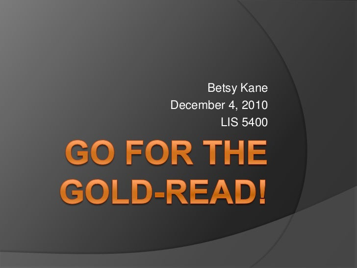 Go for the Gold-READ!<br />Betsy Kane<br />December 4, 2010<br />LIS 5400 <br />