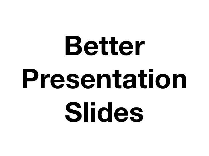 Better Presentation    Slides