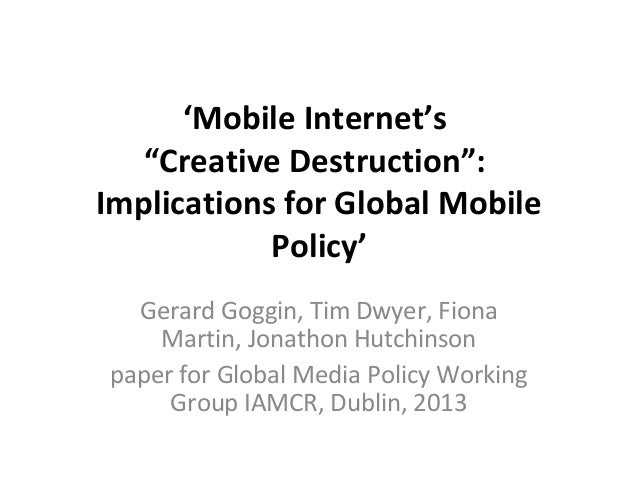 "'Mobile Internet's ""Creative Destruction"": Implications for Global Mobile Policy' Gerard Goggin, Tim Dwyer, Fiona Martin, ..."