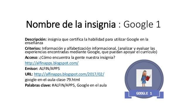 Nombre de la insignia : Google 1 Descripción: insignia que certifica la habilidad para utilizar Google en la enseñanza Cri...