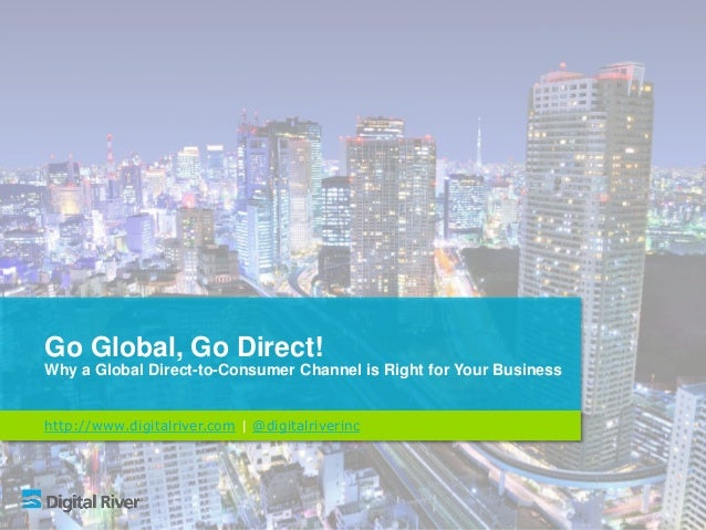 Go Global, Go Direct! Why a Global Direct-to-Consumer Channel is Right for Your Business http://www.digitalriver.com | @di...