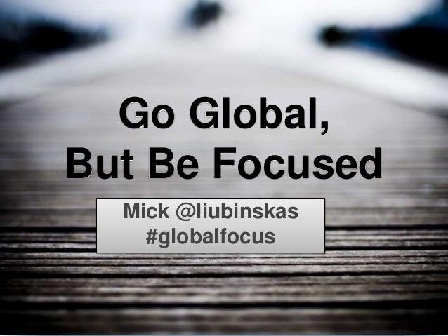 @liubinskas #globalfocus Go Global, But Be Focused Mick @liubinskas #globalfocus