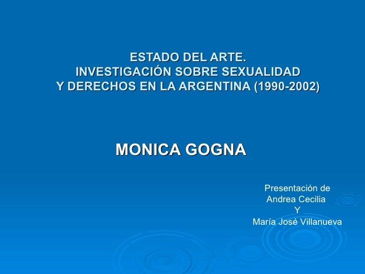ESTADO DEL ARTE. INVESTIGACIÓN SOBRE SEXUALIDAD Y DERECHOS EN LA ARGENTINA (1990-2002) MONICA GOGNA Presentación de Andrea...