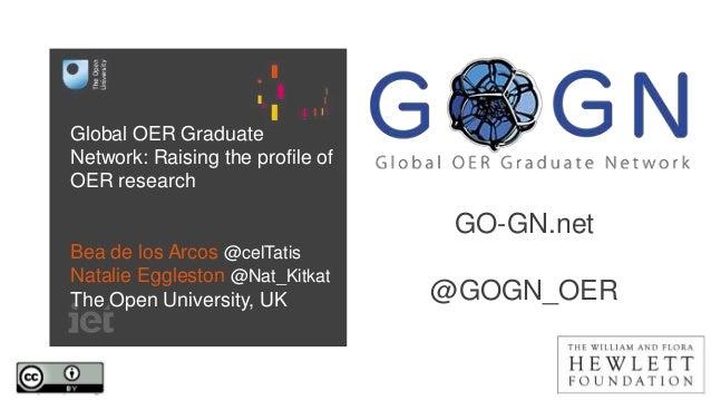 Global OER Graduate Network: Raising the profile of OER research Bea de los Arcos @celTatis Natalie Eggleston @Nat_Kitkat ...