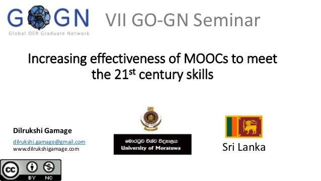 Increasing effectiveness of MOOCs to meet the 21st century skills Dilrukshi Gamage Sri Lanka dilrukshi.gamage@gmail.com ww...