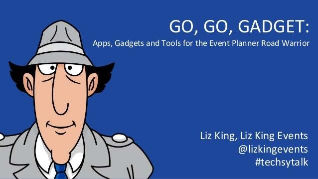 GO, GO, GADGET: Apps, Gadgets and Tools for the Event Planner Road Warrior Liz King, Liz King Events @lizkingevents #techs...