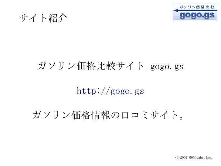 サイト紹介 (C)2007 GOGOLabs,Inc. <ul><ul><li>ガソリン価格比較サイト  gogo.gs </li></ul></ul><ul><ul><li>http://gogo.gs </li></ul></ul><ul>...