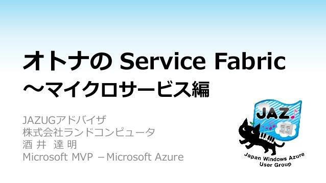 オトナの Service Fabric ~マイクロサービス編 JAZUGアドバイザ 株式会社ランドコンピュータ 酒 井 達 明 Microsoft MVP -Microsoft Azure