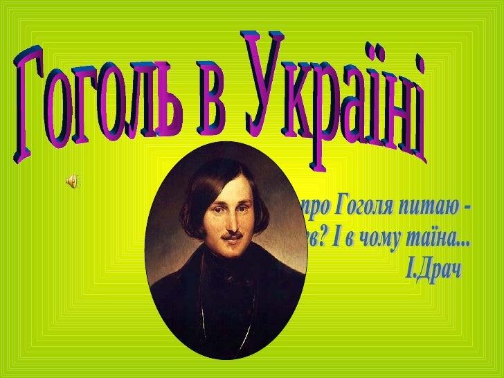 Гоголь в Україні Все Гоголя про Гоголя питаю - Який він був? І в чому таїна... І.Драч