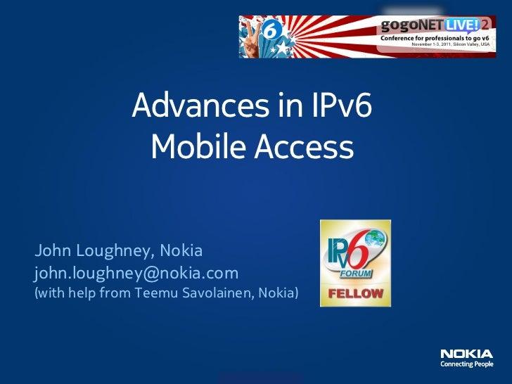 Advances in IPv6               Mobile AccessJohn Loughney, Nokiajohn.loughney@nokia.com(with help from Teemu Savolainen, N...