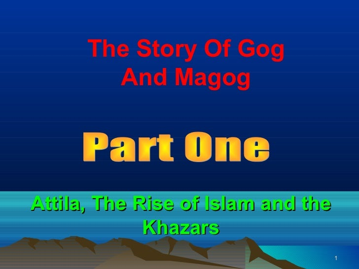 The Story Of Gog        And MagogAttila, The Rise of Islam and the             Khazars                                    1