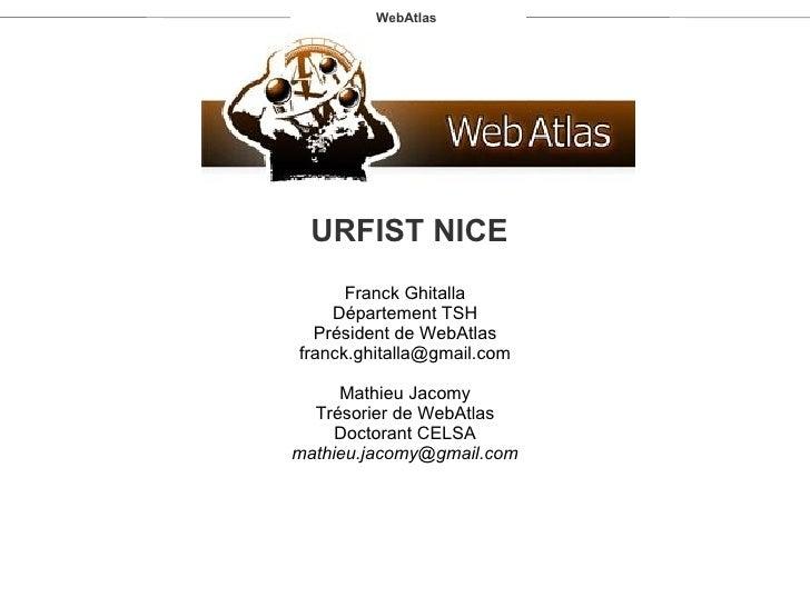 WebAtlas URFIST NICE Franck Ghitalla Département TSH Président de WebAtlas [email_address] Mathieu Jacomy Trésorier de Web...