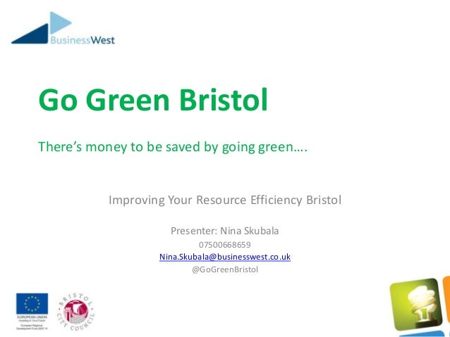 Go Green Bristol There's money to be saved by going green…. Improving Your Resource Efficiency Bristol Presenter: Nina Sku...