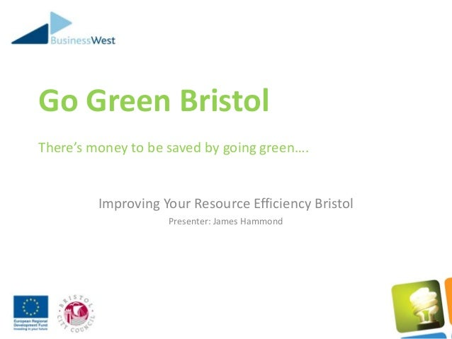 Go Green BristolThere's money to be saved by going green….Improving Your Resource Efficiency BristolPresenter: James Hammond