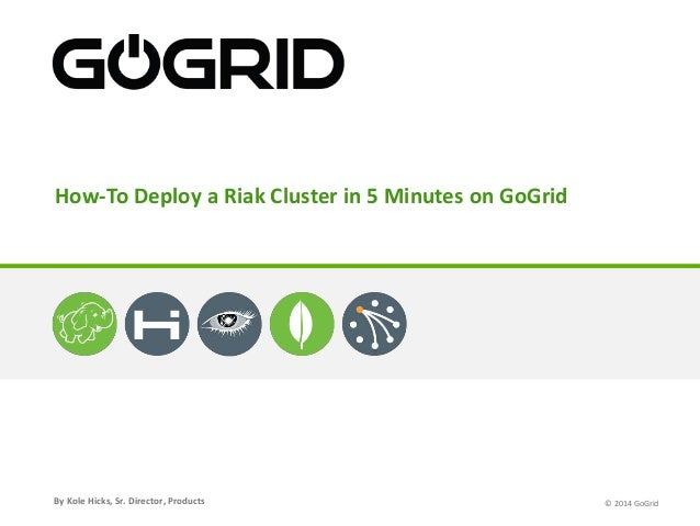 How-To Deploy a Riak Cluster in 5 Minutes on GoGrid  By Kole Hicks, Sr. Director, Products  © 2014 GoGrid