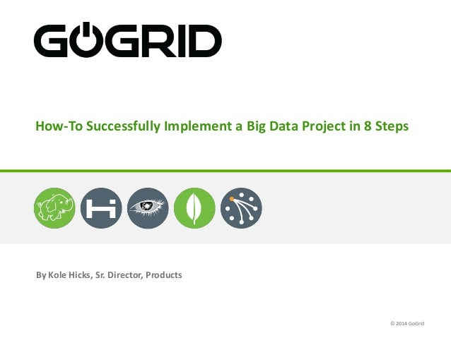 By Kole Hicks, Sr. Director, Products How-To Successfully Implement a Big Data Project in 8 Steps © 2014 GoGrid