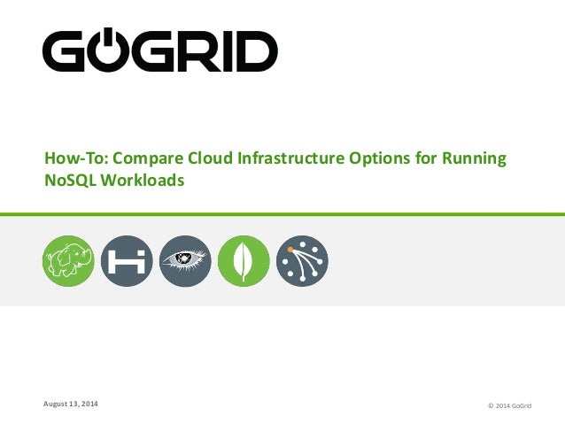 August 13, 2014 How-To: Compare Cloud Infrastructure Options for Running NoSQL Workloads © 2014 GoGrid