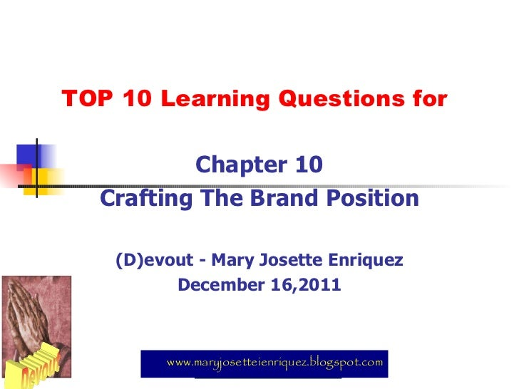 TOP 10 Learning Questions for Chapter 10 Crafting The Brand Position (D)evout - Mary Josette Enriquez December 16,2011 www...