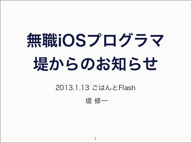 無職iOSプログラマ堤からのお知らせ  2013.1.13 ごはんとFlash         堤 修一           1
