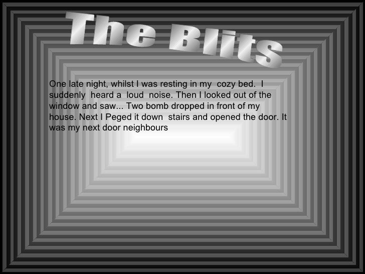 The Blits  One late night, whilst I was resting in my  cozy bed.  I suddenly  heard a  loud  noise. Then I looked out of t...