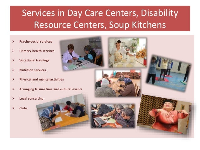 Services in Day Care Centers, Disability Resource Centers, Soup Kitchens  Psycho-social services  Primary health service...