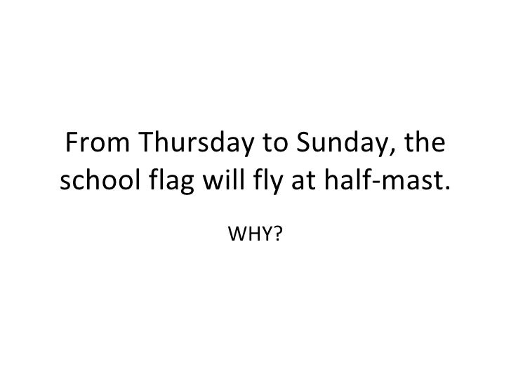 From Thursday to Sunday, the school flag will fly at half-mast. WHY?