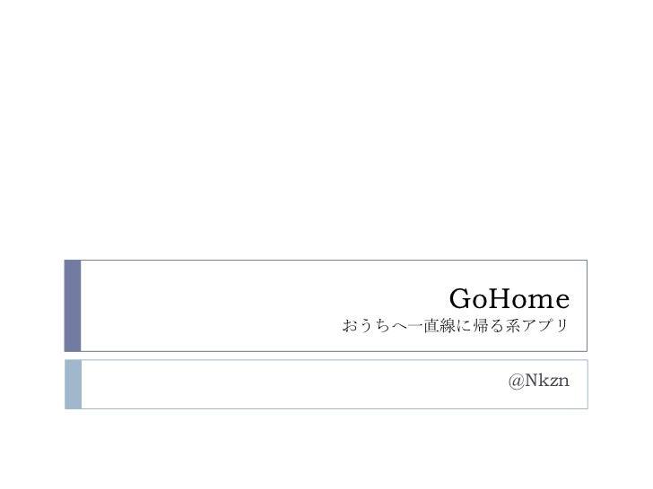GoHomeおうちへ一直線に帰る系アプリ<br />@Nkzn<br />
