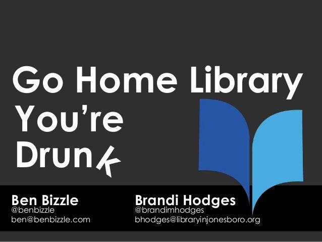 Ben Bizzle Go Home Library ben@benbizzle.com @benbizzle You're Drun Brandi Hodges bhodges@libraryinjonesboro.org @brandimh...