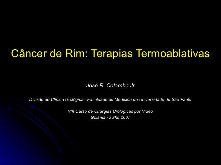 C âncer de Rim:  Terapias Termoablativas Jos é R. Colombo Jr Divisão de Clínica Urológica - Faculdade de Medicina da Unive...