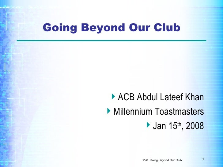 Going Beyond Our Club <ul><li>ACB Abdul Lateef Khan </li></ul><ul><li>Millennium Toastmasters </li></ul><ul><li>Jan 15 th ...