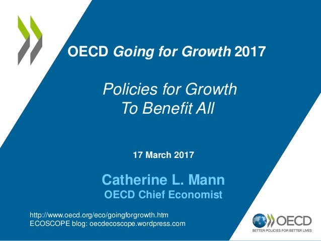 17 March 2017 Catherine L. Mann OECD Chief Economist OECD Going for Growth 2017 Policies for Growth To Benefit All http://...