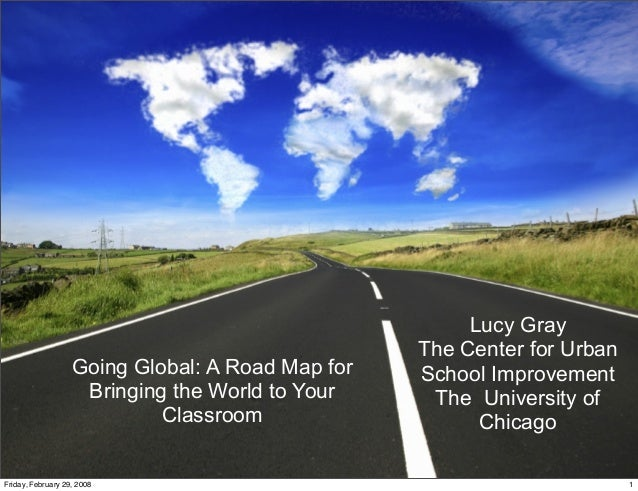 Going Global: A Road Map for Bringing the World to Your Classroom Lucy Gray The Center for Urban School Improvement The Un...