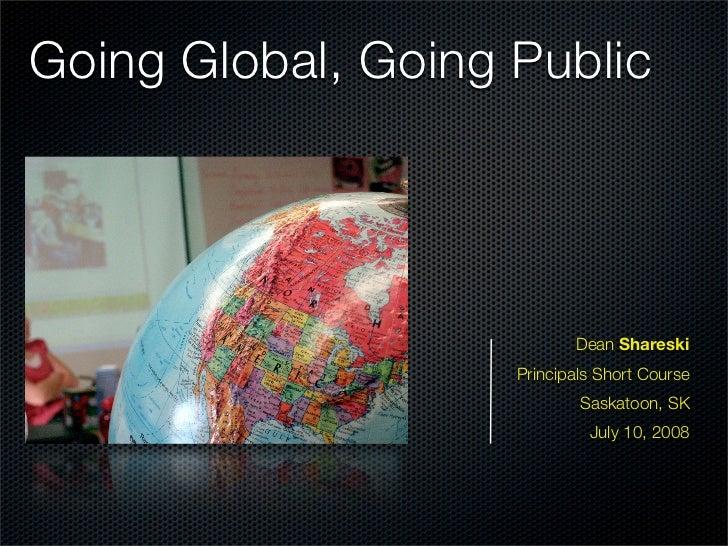 Going Global, Going Public                                Dean Shareski                     Principals Short Course       ...