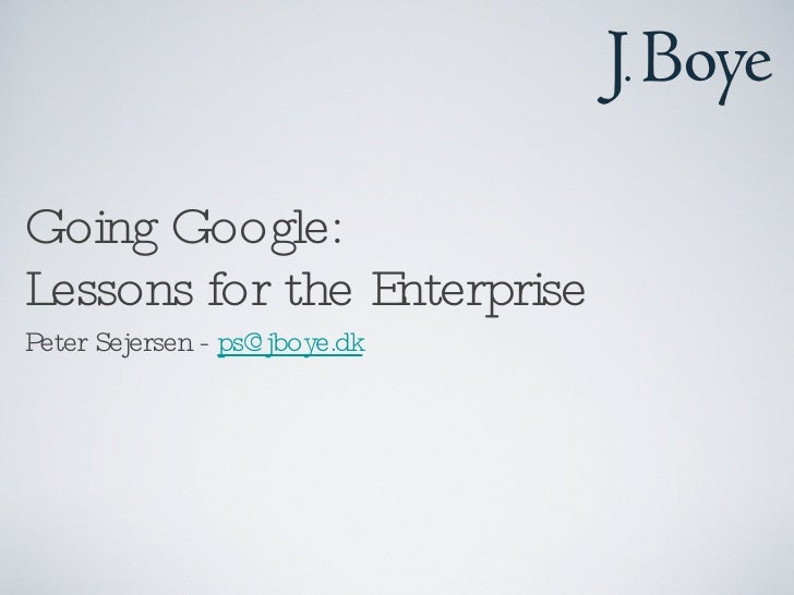 Going Google: Lessons for the Enterprise  <ul><li>Peter Sejersen -  [email_address] </li></ul>