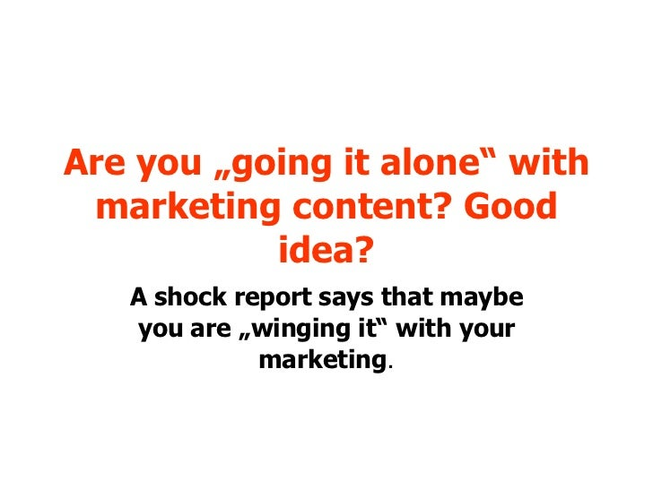 """Are you """"going it alone"""" with marketing content? Good idea? A shock report says that maybe you are """"winging it"""" with your ..."""