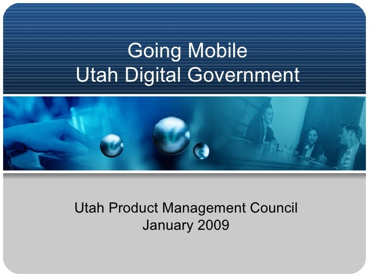 Going Mobile Utah Digital Government Utah Product Management Council January 2009