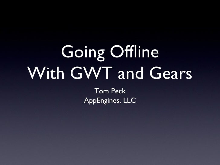 Going Offline With GWT and Gears <ul><li>Tom Peck </li></ul><ul><li>AppEngines, LLC </li></ul>